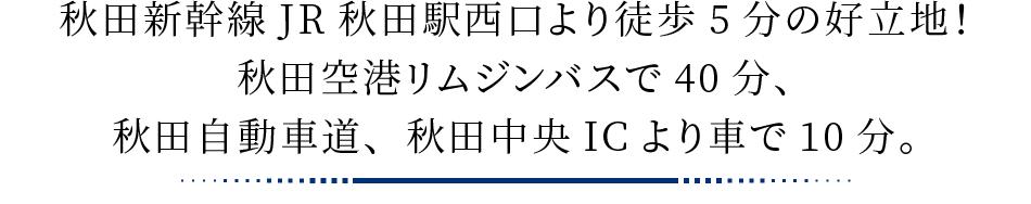 秋田新幹線JR秋田駅西口より徒歩5分の好立地!秋田空港リムジンバスで40分、秋田自動車道、秋田中央ICより車で10分。