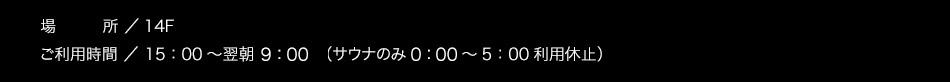 【場所】14F【ご利用時間】15:00〜翌朝10:00(サウナのみ1:00〜5:00利用休止)