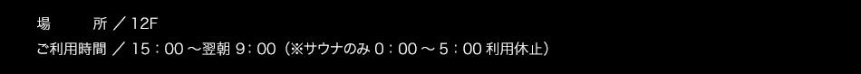 【場所】12F【ご利用時間】15:00〜翌朝10:00(サウナのみ1:00〜5:00利用休止)