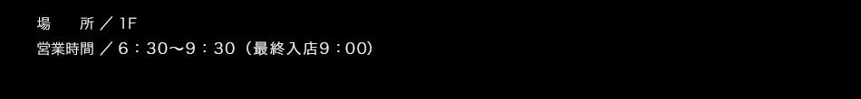 【場所】1F【営業時間】6:30〜9:30(L.O. 9:00)【料金】大人1,200円 3歳以上〜小学生以下 700円(※2歳以下無料)/税込