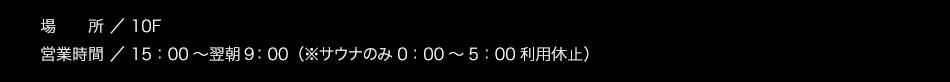 【場所】10F【営業時間】15:00〜翌朝10:00(サウナのみ1:00〜5:00利用休止)