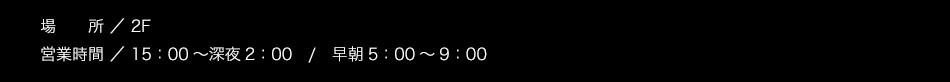 【場所】2F【営業期間】15:00〜深夜2:00 / 早朝5:00〜9:00