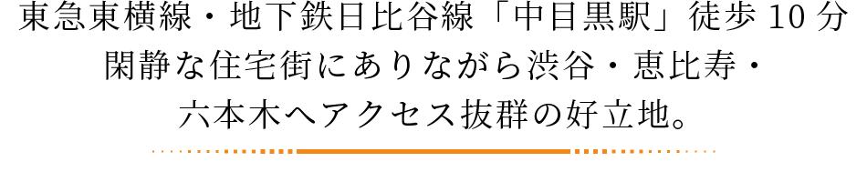 東急東横線・地下鉄日比谷線「中目黒駅」徒歩10分。閑静な住宅街にありながら渋谷・恵比寿・六本木へアクセス抜群の好立地。