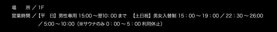 【場所】/1F【営業時間】[平日]男性専用 15:00〜翌10:00まで[土日祝]男女入替制 15:00〜19:00/22:30〜26:00/5:00〜10:00 ※男性専用