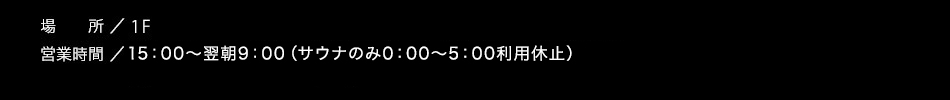 【営業時間】15:00〜翌9:00(※サウナのみ0:00〜5:00利用休止)