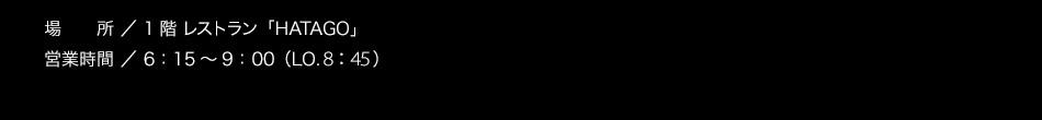 1階 レストラン「HATAGO」【営業時間】 6:15〜9:30(LO.9:00)【朝食料金】大人900円 3歳以上〜小学生以下600円(※2歳以下無料)/税込
