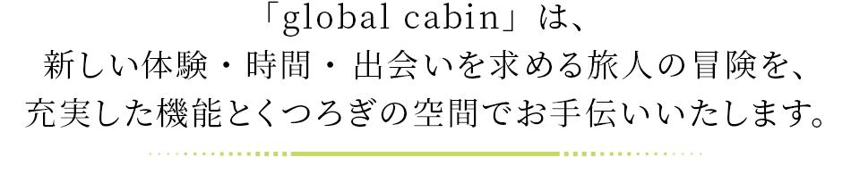 「global cabin」は、 新しい体験・時間・ 出会いを求める旅人の冒険を、充実した機能とくつろぎの空間でお手伝いいたします。