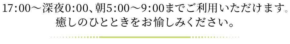 17:00〜翌9:00までご利用いただけます。癒しのひとときをお愉しみください。